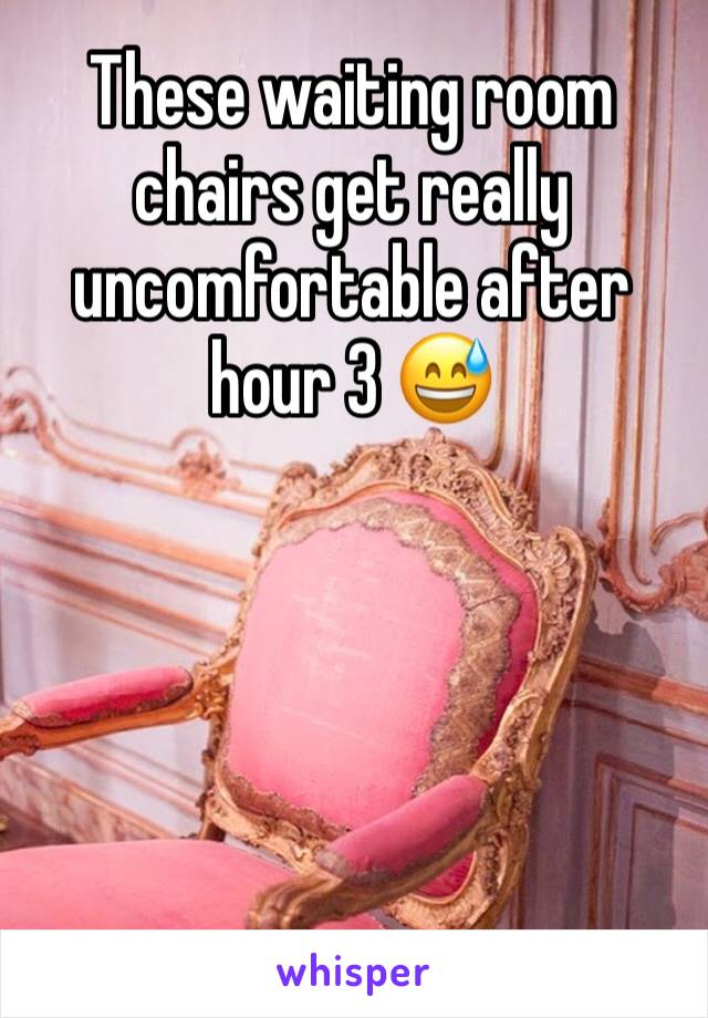 These waiting room chairs get really uncomfortable after hour 3 😅