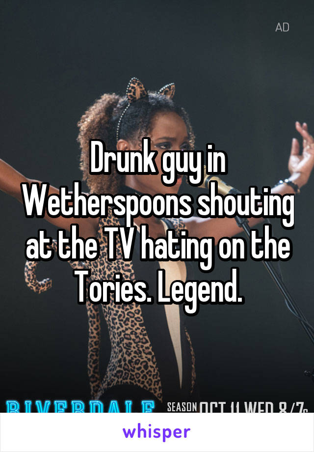 Drunk guy in Wetherspoons shouting at the TV hating on the Tories. Legend.