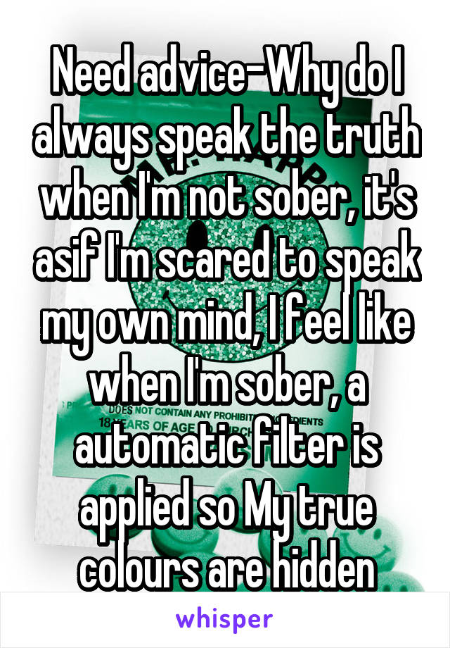 Need advice-Why do I always speak the truth when I'm not sober, it's asif I'm scared to speak my own mind, I feel like when I'm sober, a automatic filter is applied so My true colours are hidden