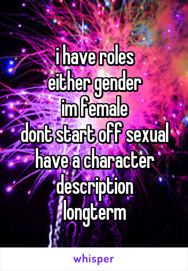 i have roles either gender im female dont start off sexual have a character description longterm