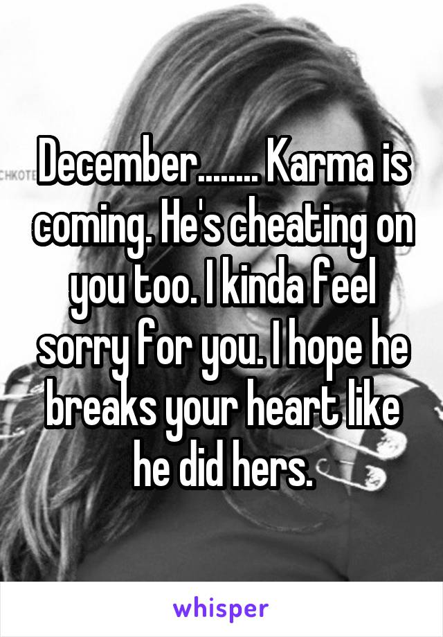 December........ Karma is coming. He's cheating on you too. I kinda feel sorry for you. I hope he breaks your heart like he did hers.