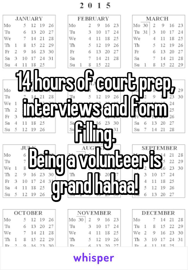 14 hours of court prep, interviews and form filling. Being a volunteer is grand hahaa!