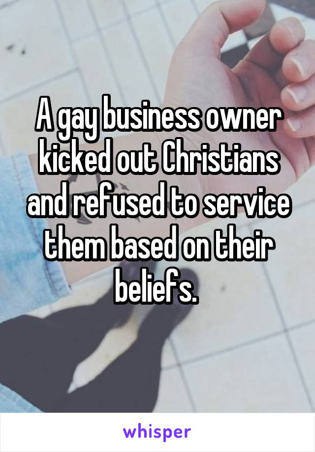 A gay business owner kicked out Christians and refused to service them based on their beliefs.