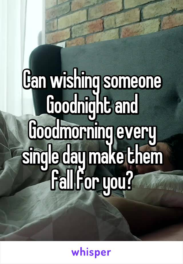 Can wishing someone Goodnight and Goodmorning every single day make them fall for you?