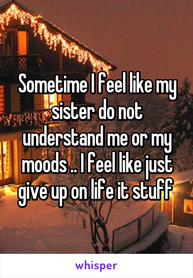 Sometime I feel like my sister do not understand me or my moods .. I feel like just give up on life it stuff