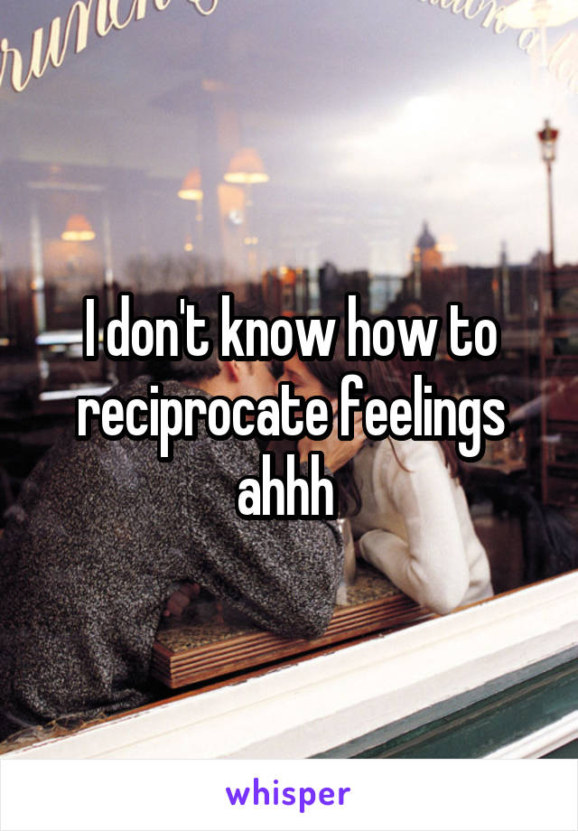 I don't know how to reciprocate feelings ahhh
