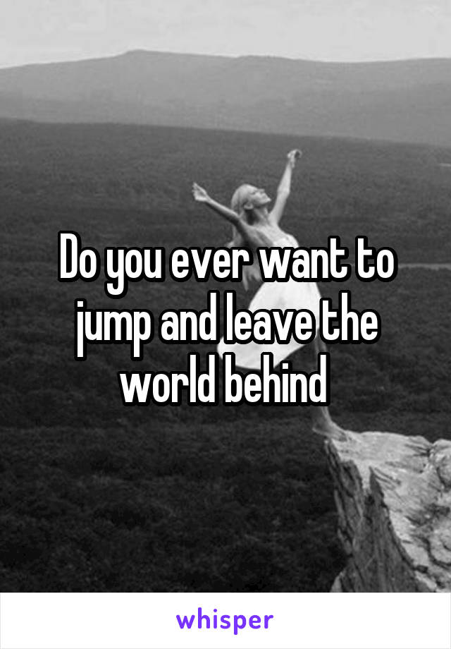 Do you ever want to jump and leave the world behind