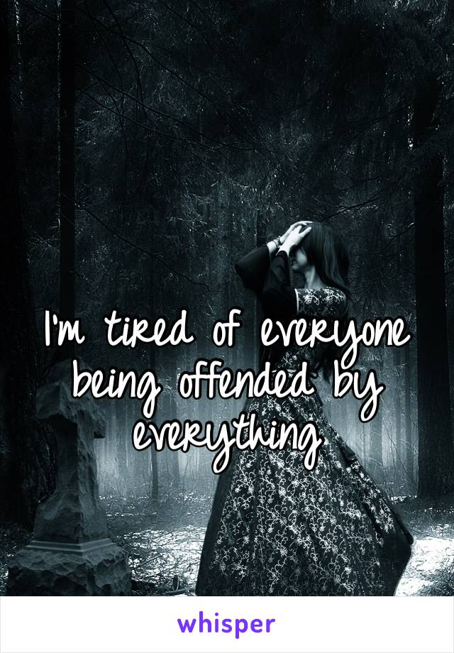 I'm tired of everyone being offended by everything