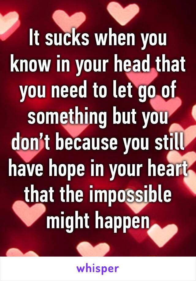 It sucks when you know in your head that you need to let go of something but you don't because you still have hope in your heart that the impossible might happen