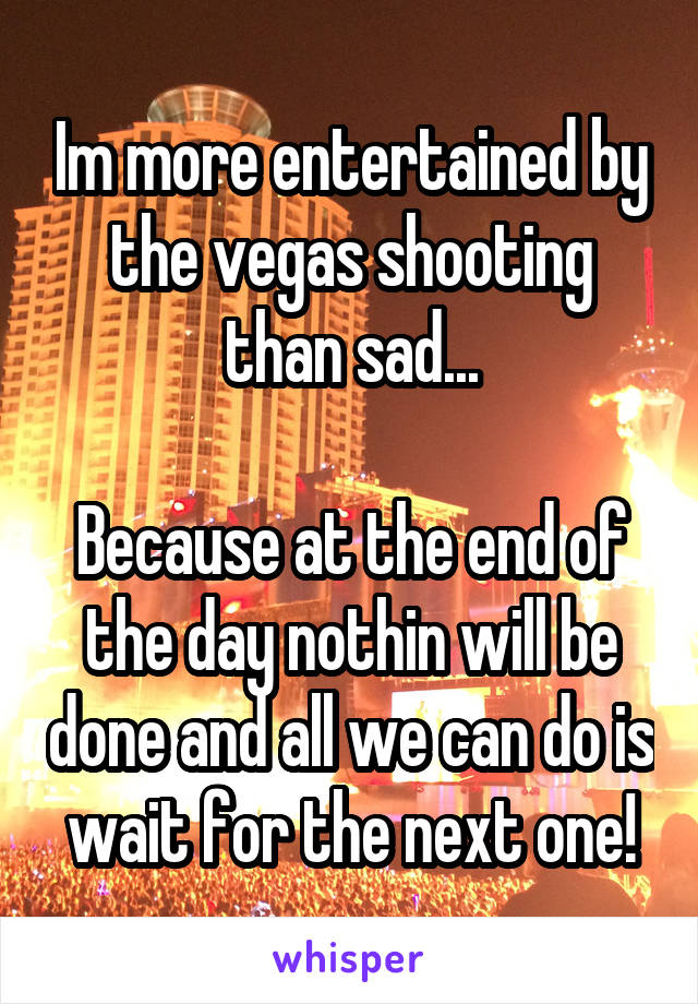 Im more entertained by the vegas shooting than sad...  Because at the end of the day nothin will be done and all we can do is wait for the next one!