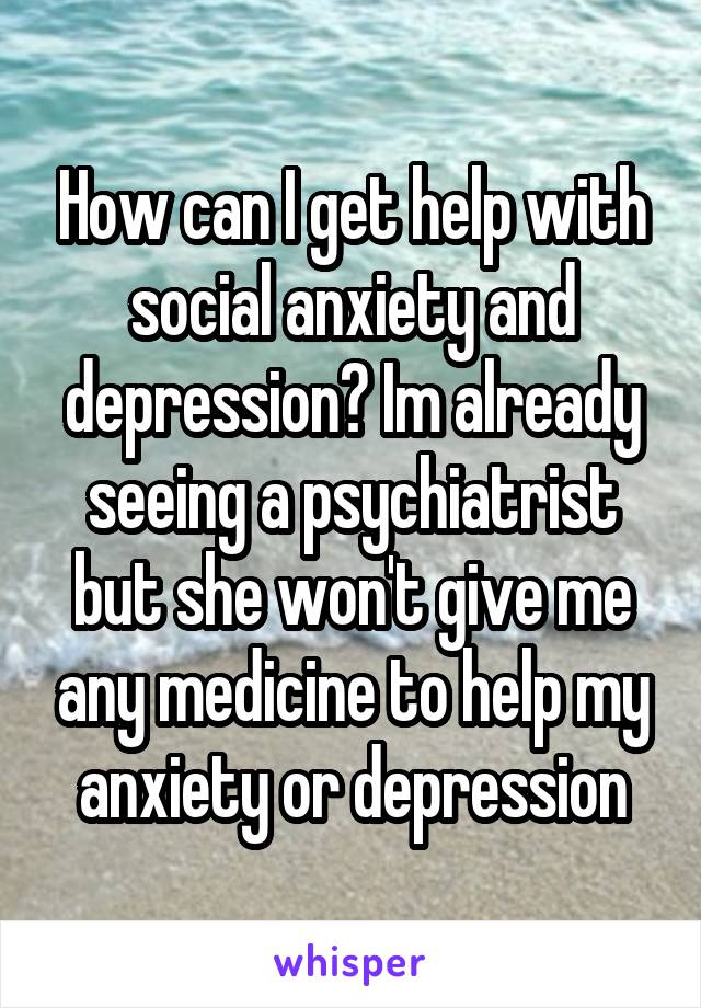 How can I get help with social anxiety and depression? Im already seeing a psychiatrist but she won't give me any medicine to help my anxiety or depression