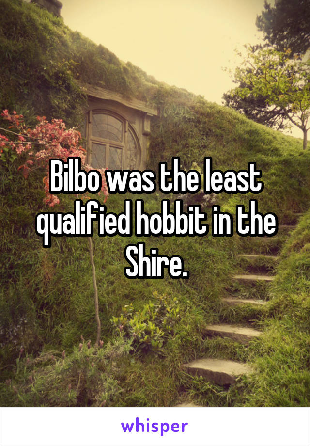 Bilbo was the least qualified hobbit in the Shire.