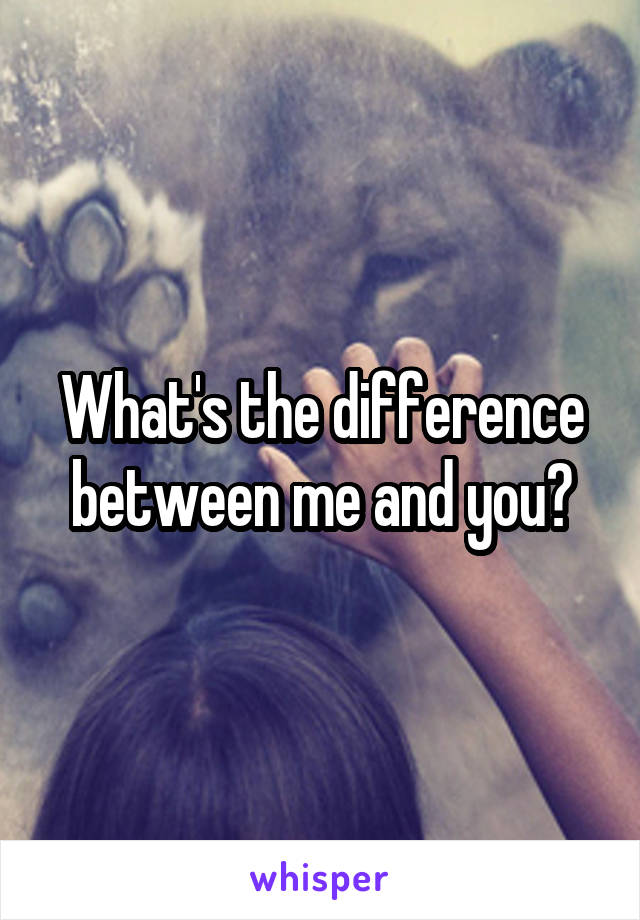 What's the difference between me and you?