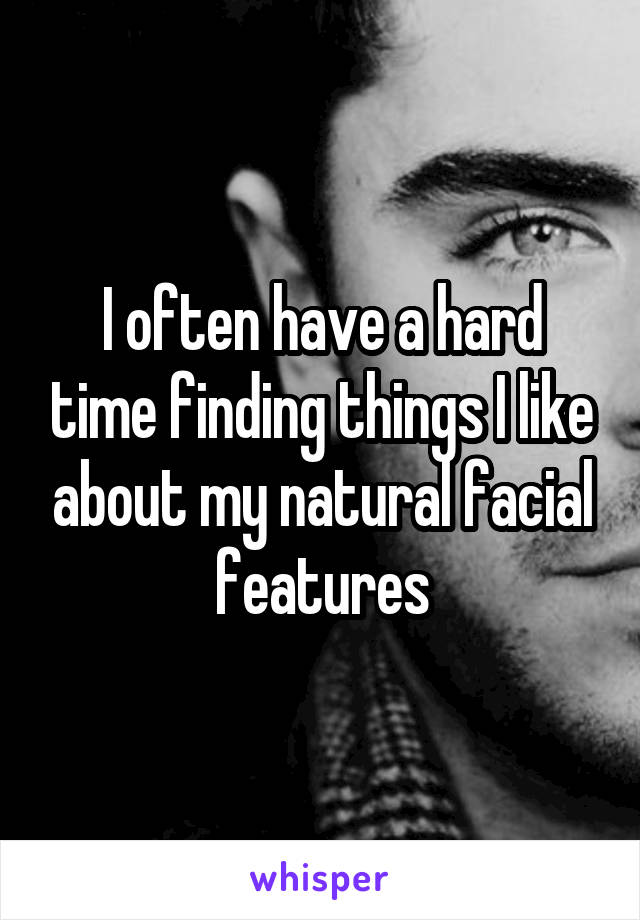 I often have a hard time finding things I like about my natural facial features