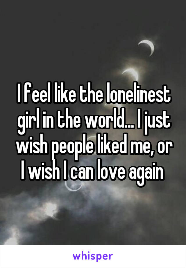 I feel like the lonelinest girl in the world... I just wish people liked me, or I wish I can love again