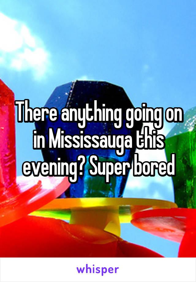 There anything going on in Mississauga this evening? Super bored