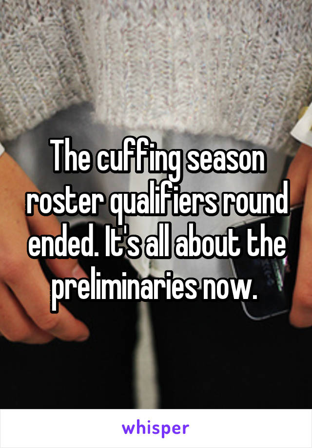 The cuffing season roster qualifiers round ended. It's all about the preliminaries now.