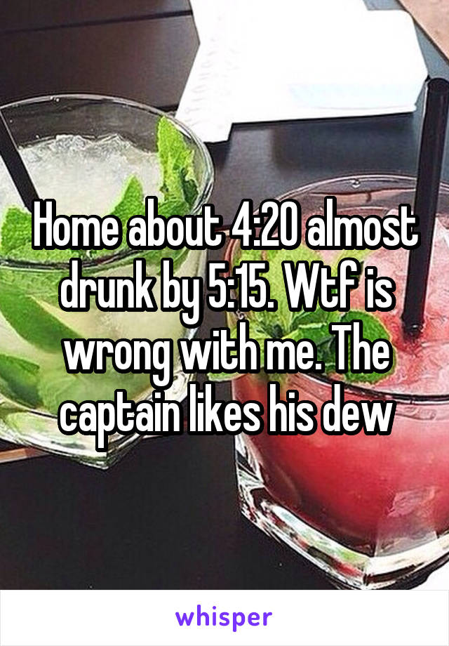 Home about 4:20 almost drunk by 5:15. Wtf is wrong with me. The captain likes his dew