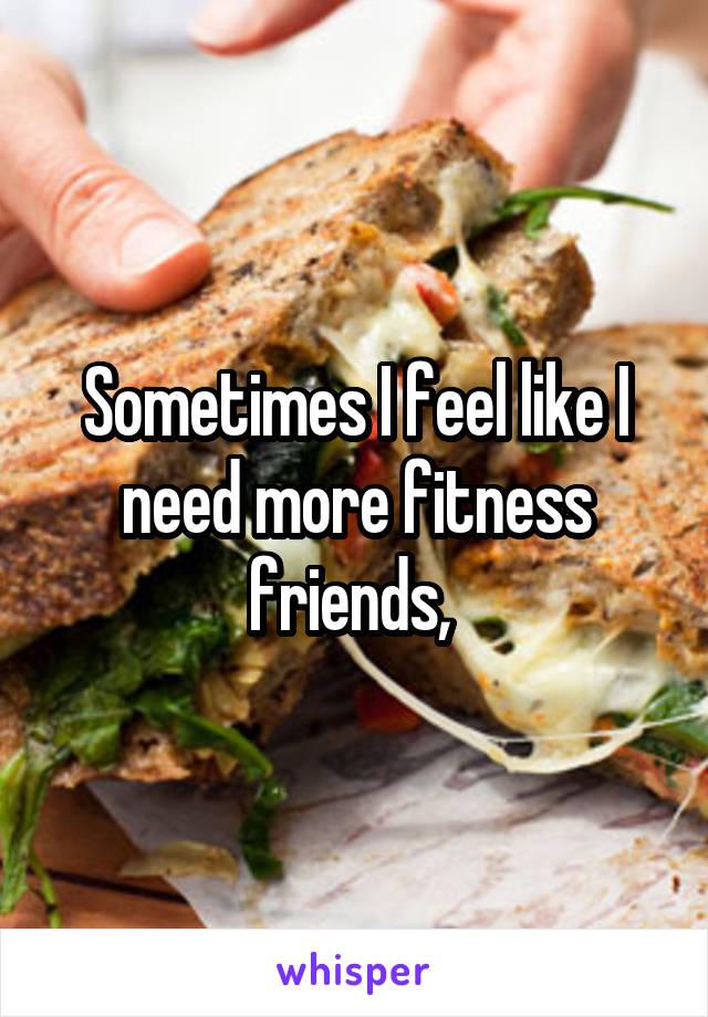 Sometimes I feel like I need more fitness friends,