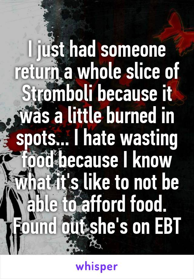 I just had someone return a whole slice of Stromboli because it was a little burned in spots... I hate wasting food because I know what it's like to not be able to afford food. Found out she's on EBT