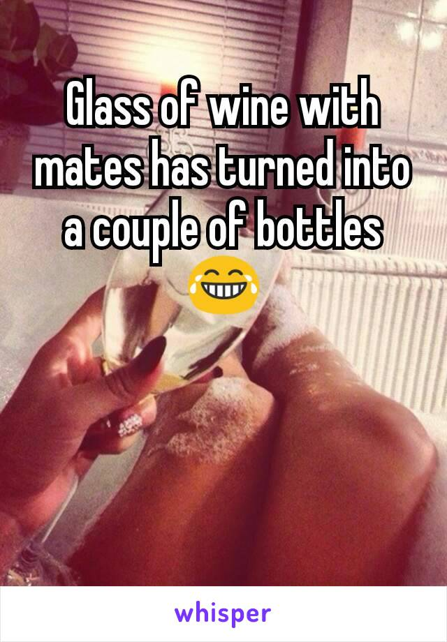 Glass of wine with mates has turned into a couple of bottles 😂