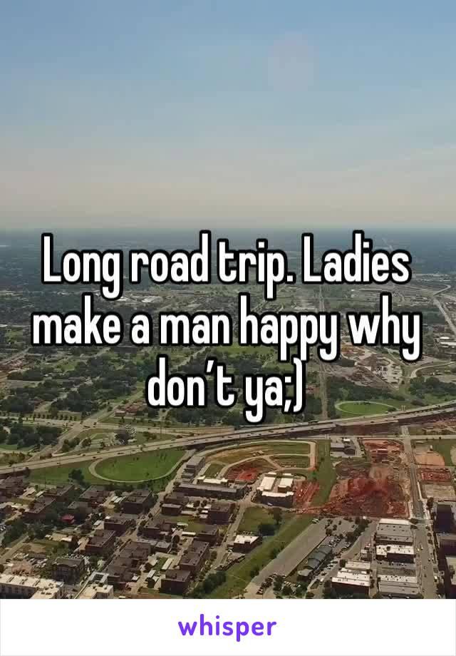 Long road trip. Ladies make a man happy why don't ya;)