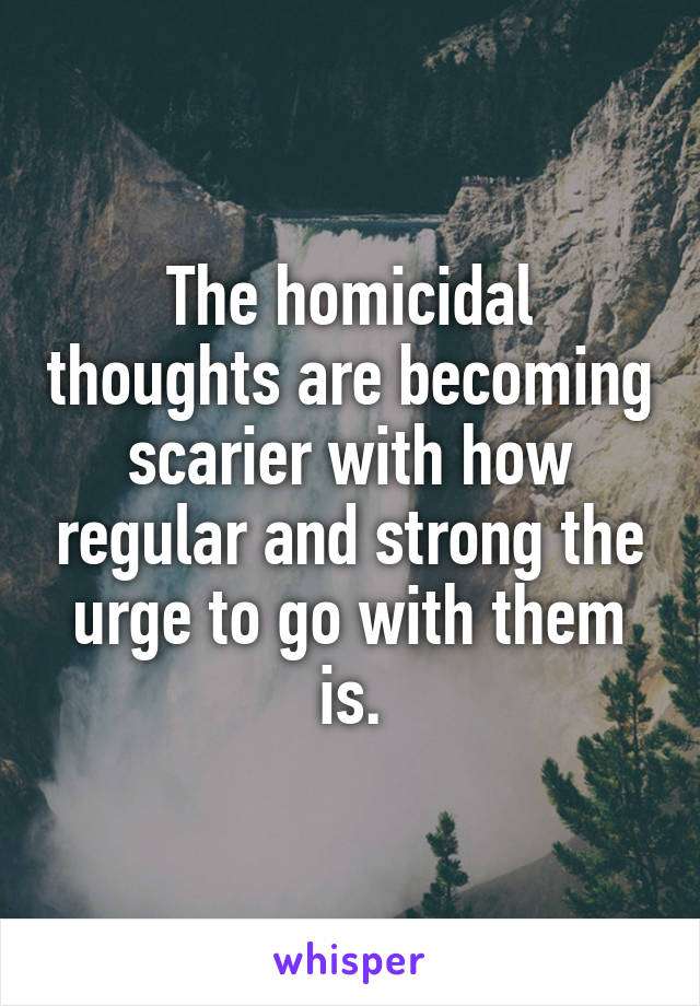 The homicidal thoughts are becoming scarier with how regular and strong the urge to go with them is.