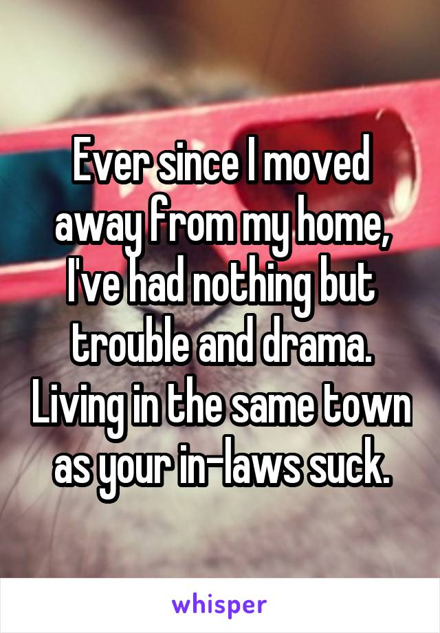 Ever since I moved away from my home, I've had nothing but trouble and drama. Living in the same town as your in-laws suck.
