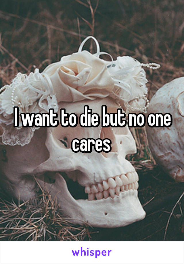 I want to die but no one cares