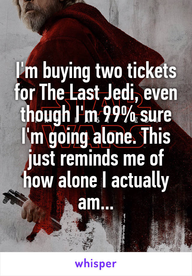 I'm buying two tickets for The Last Jedi, even though I'm 99% sure I'm going alone. This just reminds me of how alone I actually am...