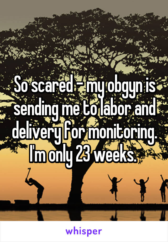 So scared - my obgyn is sending me to labor and delivery for monitoring. I'm only 23 weeks.