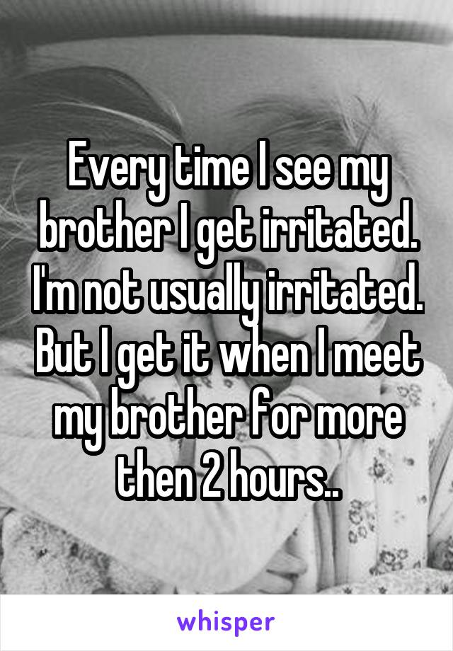 Every time I see my brother I get irritated. I'm not usually irritated. But I get it when I meet my brother for more then 2 hours..