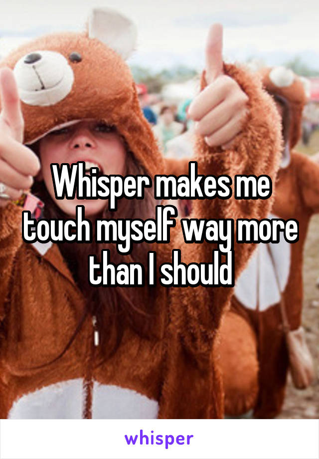 Whisper makes me touch myself way more than I should