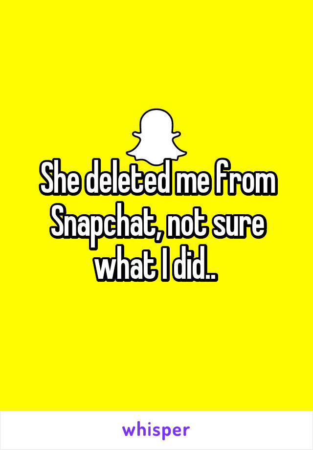She deleted me from Snapchat, not sure what I did..