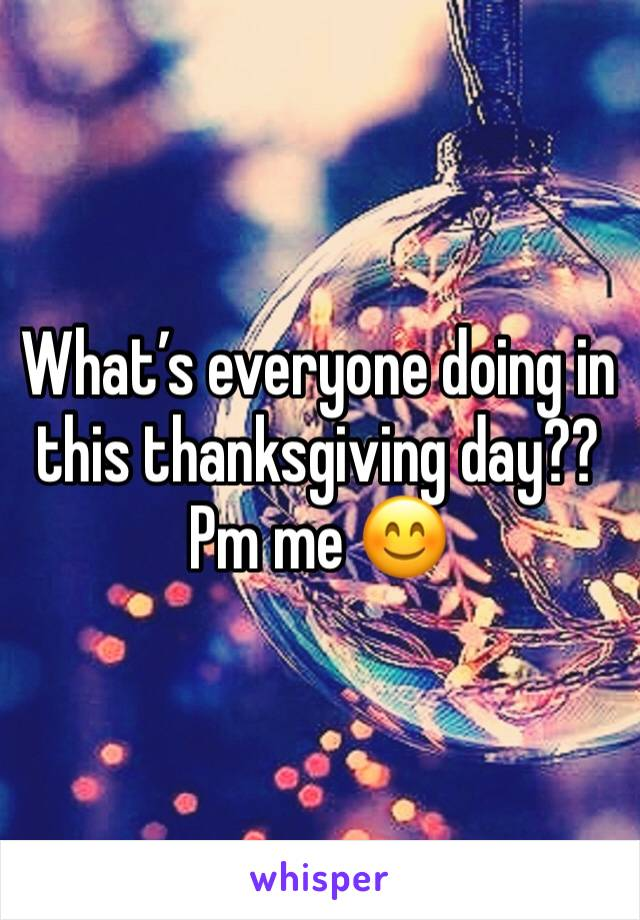What's everyone doing in this thanksgiving day?? Pm me 😊