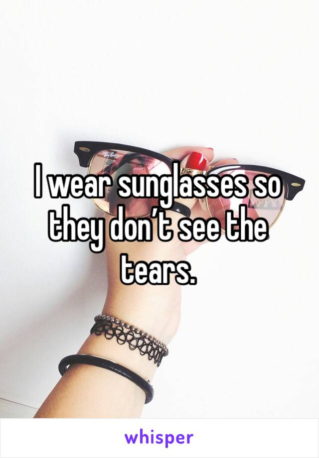 I wear sunglasses so they don't see the tears.