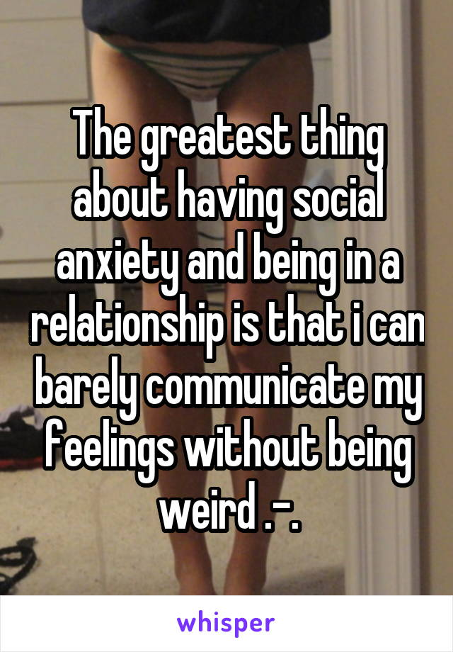 The greatest thing about having social anxiety and being in a relationship is that i can barely communicate my feelings without being weird .-.
