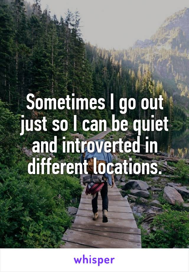Sometimes I go out just so I can be quiet and introverted in different locations.