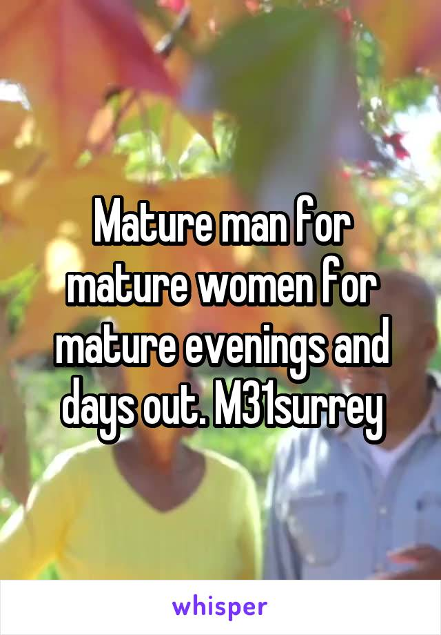 Mature man for mature women for mature evenings and days out. M31surrey