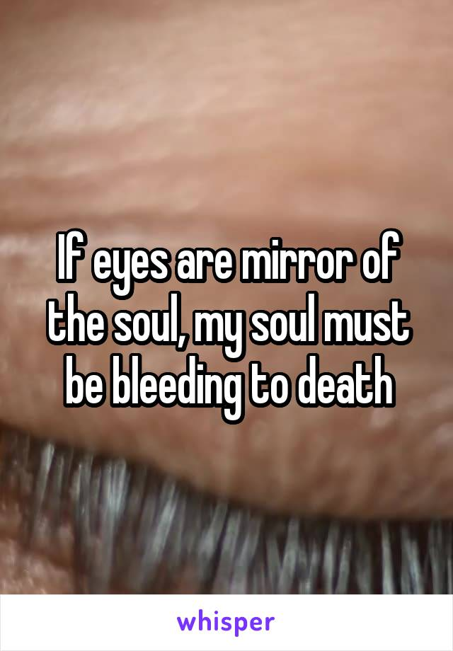 If eyes are mirror of the soul, my soul must be bleeding to death