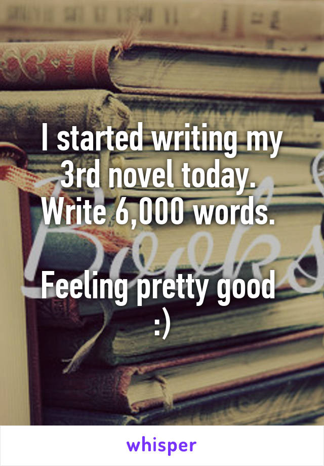 I started writing my 3rd novel today.  Write 6,000 words.   Feeling pretty good  :)