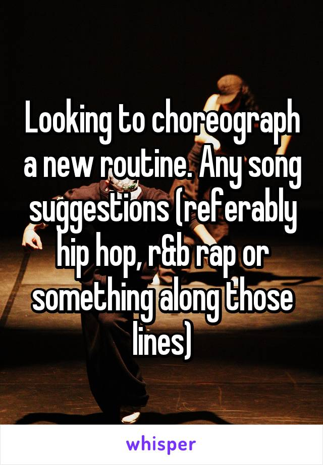 Looking to choreograph a new routine. Any song suggestions (referably hip hop, r&b rap or something along those lines)