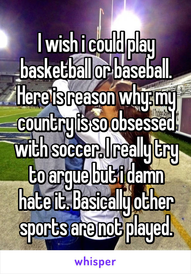 I wish i could play basketball or baseball. Here is reason why: my country is so obsessed with soccer. I really try to argue but i damn hate it. Basically other sports are not played.