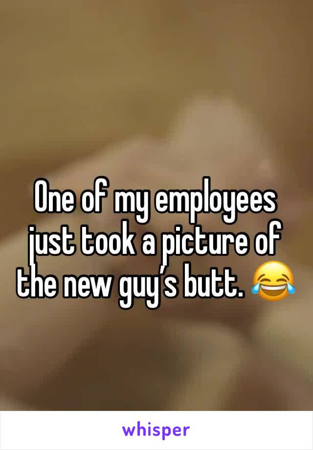 One of my employees just took a picture of the new guy's butt. 😂