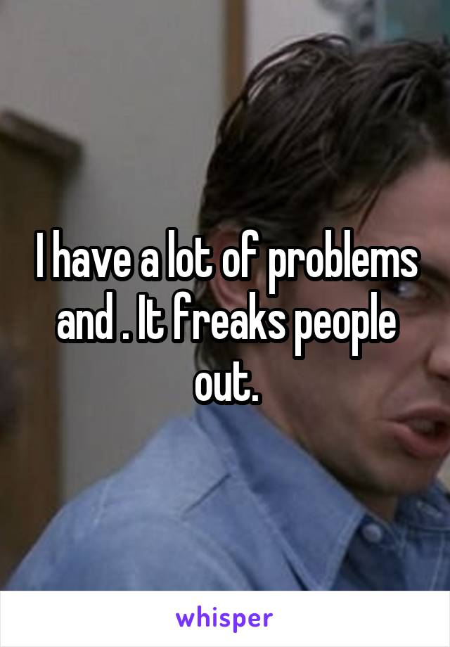 I have a lot of problems and . It freaks people out.