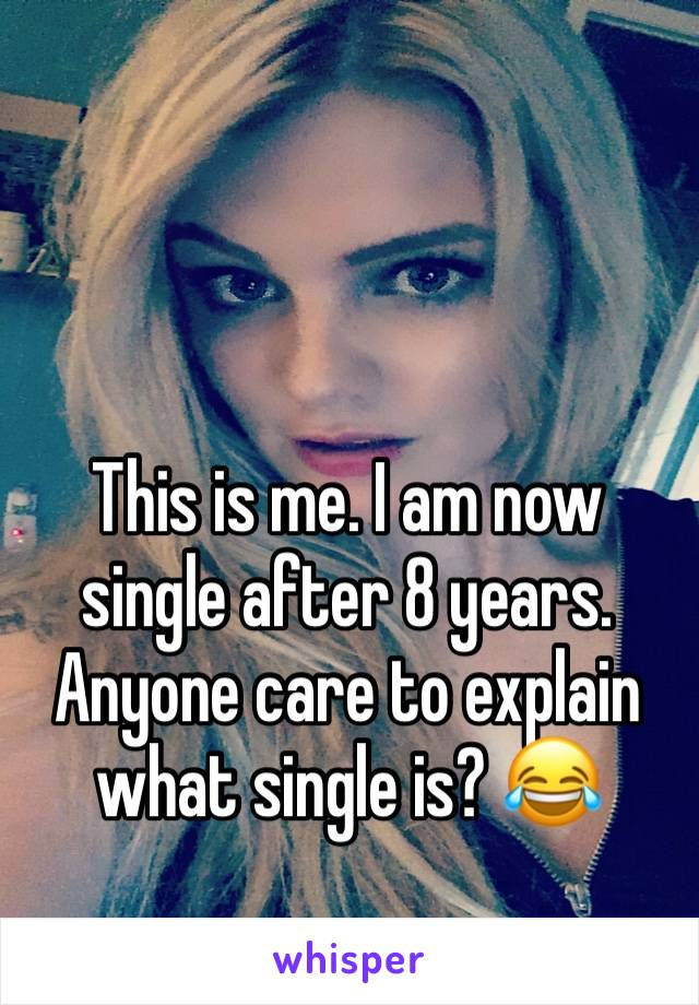 This is me. I am now single after 8 years. Anyone care to explain what single is? 😂