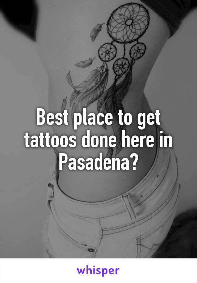 Best place to get tattoos done here in Pasadena?