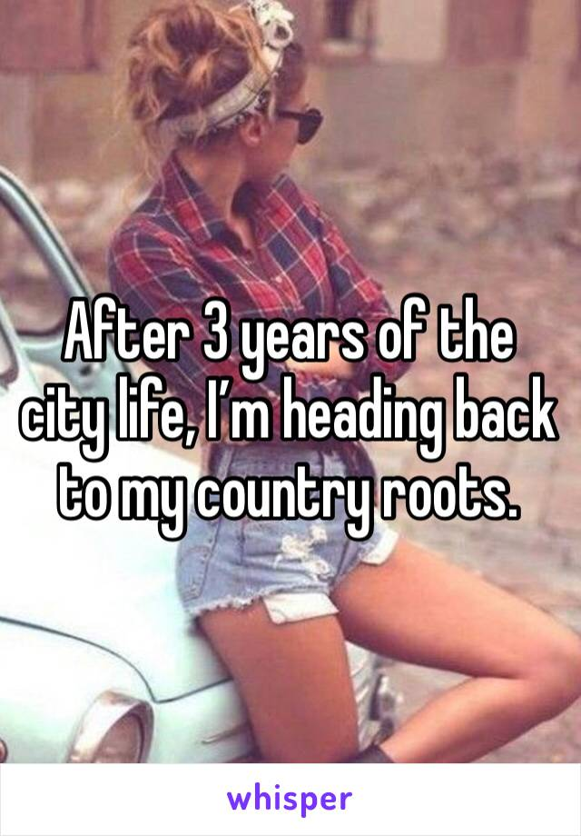 After 3 years of the city life, I'm heading back to my country roots.