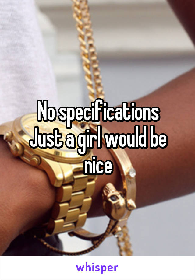 No specifications Just a girl would be nice