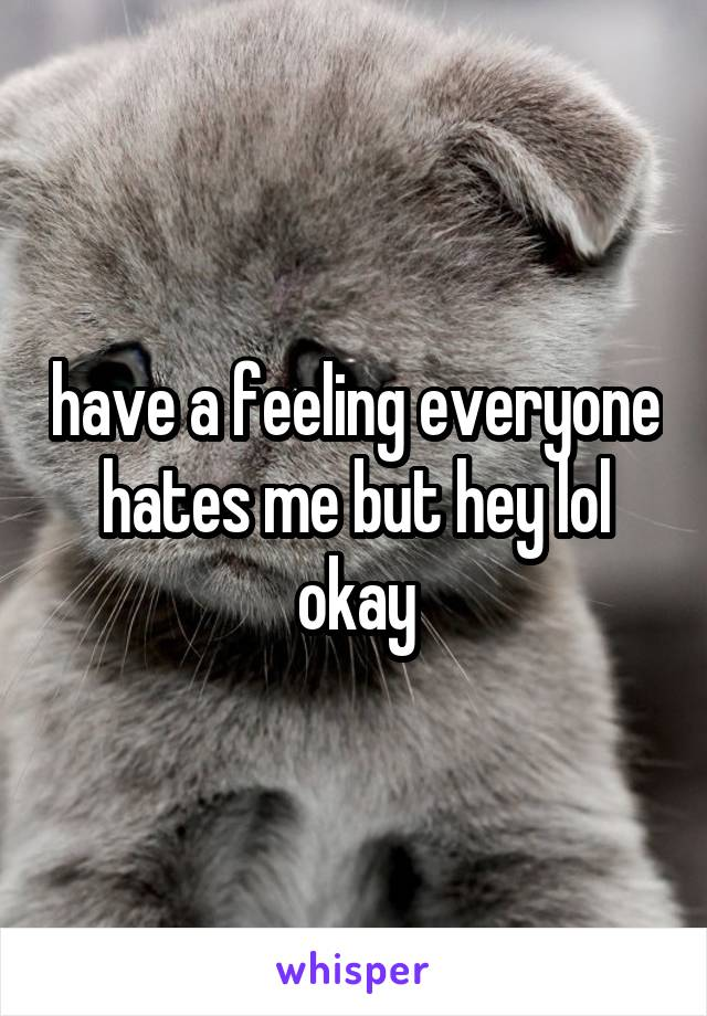 have a feeling everyone hates me but hey lol okay